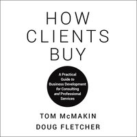 How Clients Buy: A Practical Guide to Business Development for Consulting and Professional Services - Doug Fletcher,Tom McMakin