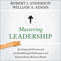 Mastering Leadership: An Integrated Framework for Breakthrough Performance and Extraordinary Business Results - William A. Adams,Robert J. Anderson
