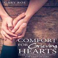 Comfort for Grieving Hearts: Hope and Encouragement for Times of Loss - Gary Roe