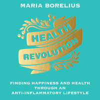 Health Revolution: Finding Happiness and Health Through an Anti-Inflammatory Lifestyle - Maria Borelius