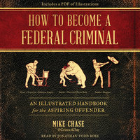 How to Become a Federal Criminal: An Illustrated Handbook for the Aspiring Offender - Mike Chase