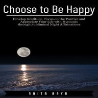 Choose to Be Happy: Develop Gratitude, Focus on the Positive and Appreciate Your Life with Hypnosis through Subliminal Night Affirmations - Anita Arya
