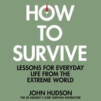 How to Survive: Lessons for Everyday Life From the Extreme World - John Hudson