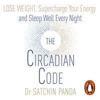 The Circadian Code: Lose Weight, Supercharge Your Energy and Sleep Well Every Night - Satchin Panda