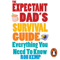 The Expectant Dad's Survival Guide: Everything You Need to Know - Rob Kemp