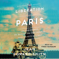 The Liberation of Paris: How Eisenhower, De Gaulle and Von Choltitz Saved the City of Light - Jean Edward Smith