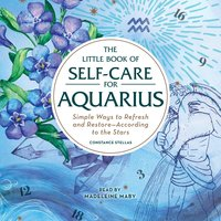 The Little Book of Self-Care for Aquarius: Simple Ways to Refresh and Restore- According to the Stars - Constance Stellas