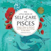 The Little Book of Self-Care for Pisces: Simple Ways to Refresh and Restore- According to the Stars - Constance Stellas