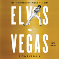 Elvis in Vegas: How the King Reinvented the Las Vegas Show - Richard Zoglin