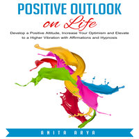 Positive Outlook on Life: Develop a Positive Attitude, Increase Your Optimism and Elevate to a Higher Vibration with Affirmations and Hypnosis - Anita Arya