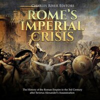 Rome's Imperial Crisis: The History of the Roman Empire in the 3rd Century after Severus Alexander's Assasination - Charles River Editors