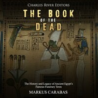 The Book of the Dead: The History and Legacy of Ancient Egypt's Famous Funerary Texts - Charles River Editors,Markus Carabas