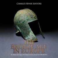 The Bronze Age in Europe: The History and Legacy of Civilizations Across Europe from 3200–600 BCE - Charles River Editors