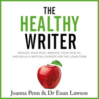 The Healthy Writer: Reduce Your Pain, Improve Your Health, and Build a Writing Career for the Long-Term - Joanna Penn,Euan Lawson