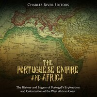 The Portuguese Empire and Africa: The History and Legacy of Portugal's Exploration and Colonization of the West African Coast - Charles River Editors