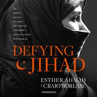 Defying Jihad: The Dramatic True Story of a Woman Who Volunteered to Kill Infidels-and Then Faced Death for Becoming One - Esther Ahmad