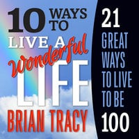 10 Ways to Live a Wonderful Life, 21 Great Ways to Live to Be 100 - Brian Tracy