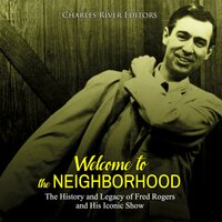 Welcome to the Neighborhood: The History and Legacy of Fred Rogers and His Iconic Show - Charles River Editors