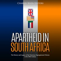 Apartheid in South Africa: The History and Legacy of the Notorious Segregationist Policies in the 20th Century - Charles River Editors