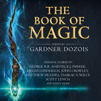 The Book of Magic: A collection of stories by various authors - George R.R. Martin, Bruce Mann, John Crowley, Gardner Dozois, Elizabeth Bear, Tim Powers, Kate Elliott, Liz Williams, Tonya Cornelisse, Scott Lynch, K. J. Parker, Megan Lindholm