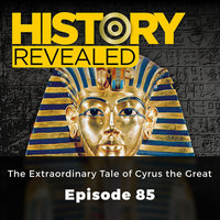 The Extraordinary Tale of Cyrus the Great: History Revealed, Episode 85 - HR Editors