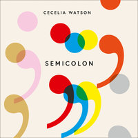 Semicolon: How a misunderstood punctuation mark can improve your writing, enrich your reading and even change your life - Cecelia Watson