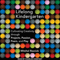 Lifelong Kindergarten: Cultivating Creativity Through Projects, Passion, Peers and Play - Mitchel Resnick