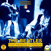 The Beatles from Kenwood to Kinfauns: The Lost Press Conference Collection - Geoffrey Giuliano