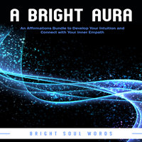 A Bright Aura: An Affirmations Bundle to Develop Your Intuition and Connect with Your Inner Empath - Bright Soul Words