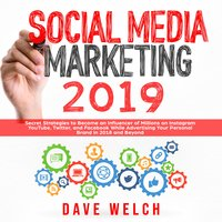 Social Media Marketing 2019: Secret Strategies to Become an Influencer of Millions on Instagram, YouTube, Twitter, and Facebook and Advertise Yourself and Your Personal Brand - Dave Welch
