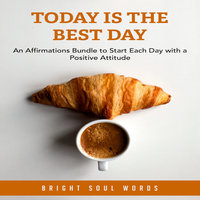 Today is the Best Day: An Affirmations Bundle to Start Each Day with a Positive Attitude - Bright Soul Words