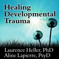 Healing Developmental Trauma: How Early Trauma Affects Self-Regulation, Self-Image, and the Capacity for Relationship - Laurence Heller,Aline Lapierre