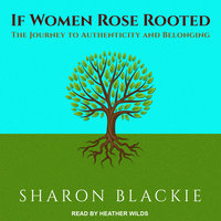If Women Rose Rooted: The Journey to Authenticity and Belonging - Sharon Blackie