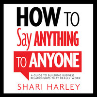 How to Say Anything to Anyone: A Guide to Building Business Relationships That Really Work - Shari Harley