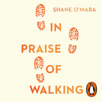 In Praise of Walking: The new science of how we walk and why it's good for us - Shane O'Mara