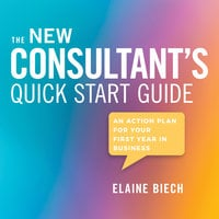 The Consultant's Quick Start Guide: An Action Plan for Your First Year in Business - Elaine Biech