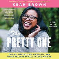 The Pretty One: On Life, Pop Culture, Disability, and Other Reasons to Fall in Love with Me - Keah Brown