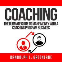Coaching: The Ultimate Guide to Make Money With a Coaching Program Business - Randolph L. Greenlane
