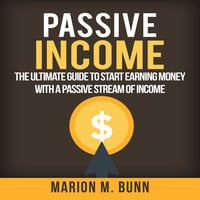 Passive Income: The Ultimate Guide to Start Earning Money with a Passive Stream of Income - Marion M. Bunn
