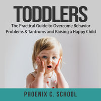 Toddlers: The Practical Guide to Overcome Behavior Problems & Tantrums and Raising a Happy Child - Phoenix C. School