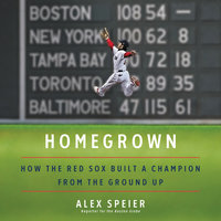 Homegrown: How the Red Sox Built a Champion from the Ground Up - Alex Speier