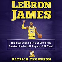 LeBron James: The Inspirational Story of One of the Greatest Basketball Players of All Time - Patrick Thompson