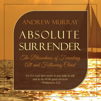Absolute Surrender: The Blessedness of Forsaking All and Following Christ - Andrew Murray