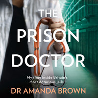 The Prison Doctor: My time on the wards of Britain's most notorious jails - Dr. Amanda Brown