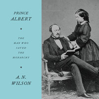 Prince Albert: The Man Who Saved the Monarchy - A.N. Wilson