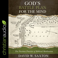 God's Battle Plan for the Mind: The Puritan Practice of Biblical Meditation - David W. Saxton