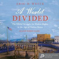 A World Divided: The Global Struggle for Human Rights in the Age of Nation-States - Eric D. Weitz