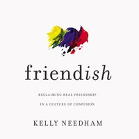 Friend-ish: Reclaiming Real Friendship in a Culture of Confusion - Kelly Needham