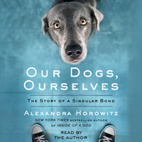Our Dogs, Ourselves: The Story of a Singular Bond - Alexandra Horowitz