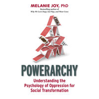 Powerarchy: Understanding the Psychology of Oppression for Social Transformation - Melanie Joy